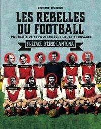 Bernard Morlino - Les rebelles du football - Portraits de 40 footballeurs libres et engagés.