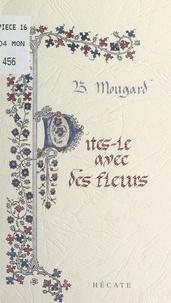 Bernard Mougard et Marie-Aude Guillard - Dites-le avec des fleurs - Poèmes et pensées très libérés.