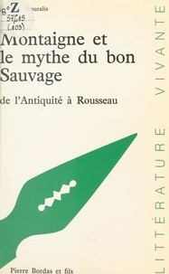 Bernard Mouralis et Paul Desalmand - Montaigne et le mythe du bon sauvage de l'Antiquité à Rousseau.