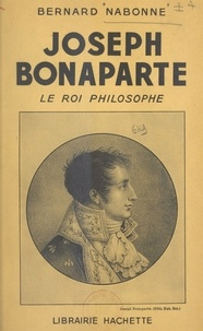 Bernard Nabonne - Joseph Bonaparte - Le roi philosophe.