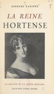 Bernard Nabonne - La reine Hortense.