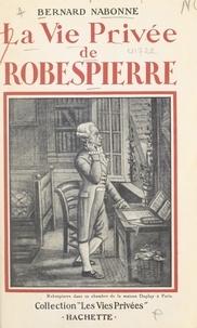 Bernard Nabonne et Francis Ambrière - La vie privée de Robespierre.