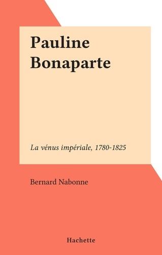 Pauline Bonaparte. La vénus impériale, 1780-1825
