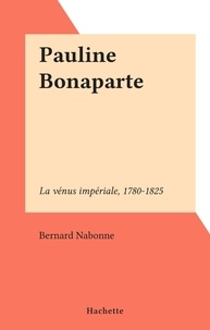 Bernard Nabonne - Pauline Bonaparte - La vénus impériale, 1780-1825.