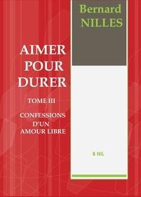 Bernard Nilles - Aimer pour durer Tome 3 : Confession d'un amour libre.