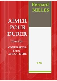 Bernard Nilles - AIMER POUR DURER TOME III Confessions d'un amour libre.