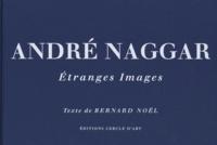 Bernard Noël - André Naggar - Etranges images.