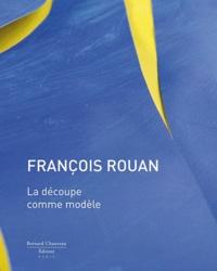 Bernard Noël et Isabelle Monod-Fontaine - François Rouan - La découpe comme modèle.