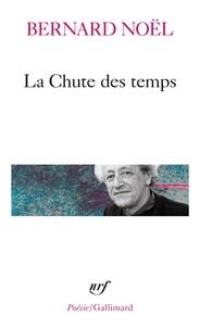 Bernard Noël - La chute des temps. suivi de L'été langue morte. La moitié du geste. La rumeur de l'air. Sur un pli du temps.