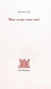 Bernard Noël - Mon corps sans moi.