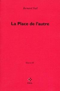 Bernard Noël - Oeuvres - Tome 3, La Place de l'autre.