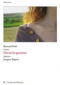 Bernard Noël et Jacques Tuquoi - Où est la question.