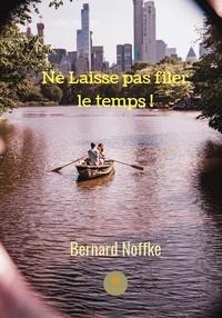 Bernard Noffke - Ne laisse pas filer le temps! - Roman.