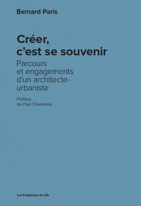 Bernard Paris - Créer, c'est se souvenir - Parcours et engagements d'un architecte-urbaniste.