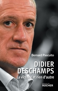 Bernard Pascuito - Didier Deschamps - La victoire et rien d'autre.