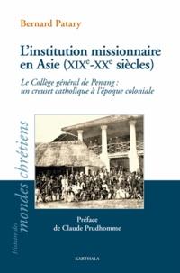 Bernard Patary - L'institution missionnaire en Asie (XIXe-XXe siècles) - Le Collège général de Penang : un creuset catholique à l'époque coloniale.
