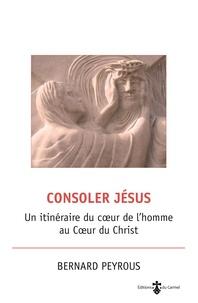 Bernard Peyrous - Consoler Jésus - Un itinéraire du coeur de l'homme au coeur du Christ.