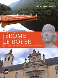 Bernard Peyrous - Jérôme Le Royer - De la Flèche à Montréal : un visionnaire au XVIIe siècle.