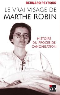 Bernard Peyrous - Le vrai visage de Marthe Robin - Histoire du procès de canonisation.