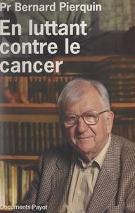 Bernard Pierquin - En luttant contre le cancer - 80 ans aux services des cancéreux, 1910-1990.