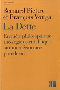 Bernard Piettre et François Vouga - La dette - Enquête philosophique, théologique et biblique sur un mécanisme paradoxal.
