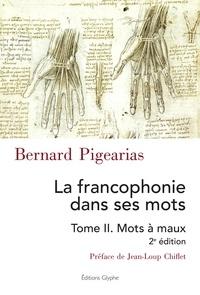 Bernard Pigearias - La francophonie dans ses mots - Tome 2, Mots à maux.