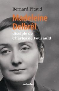 Bernard Pitaud - Madeleine Delbrêl - Disciple de Charles de Foucauld.