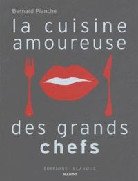 Bernard Planche - La cuisine amoureuse des grands chefs.