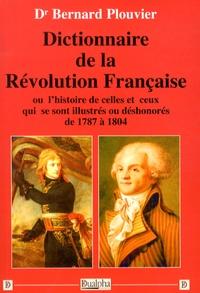 Bernard Plouvier - Dictionnaire de la Révolution française - Ou l'histoire de celles et ceux qui se sont illustrés ou déshonorés de 1787 à 1804.