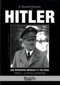 Bernard Plouvier - Hitler, une biographie médicale et politique - Tome 6, La fin de l'aventure.