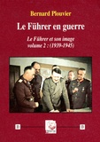 Bernard Plouvier - Le Führer et son image - Volume 2, Le Führer en guerre (1939-1945).
