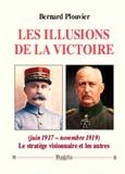 Bernard Plouvier - Les illusions de la victoire (juin 1917 - novembre 1919) - Le stratège visionnaire et les autres.