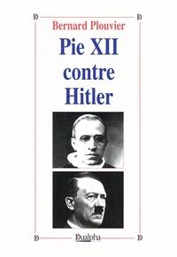 Bernard Plouvier - Pie XII contre Hitler.