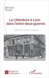 Bernard Poche - La Littérature à Lyon dans l'entre-deux-guerres - L'érosion d'une culture.