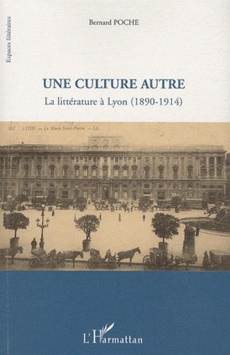 Bernard Poche - Une culture autre - La littérature à Lyon (1890-1914).