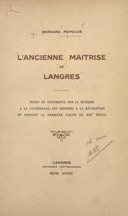 Bernard Populus - L'ancienne maîtrise de Langres - Notes et documents sur la musique à la cathédrale, des origines à la Révolution, et pendant la première partie du XIXe siècle.
