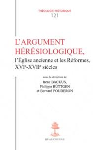 Bernard Pouderon et Philippe Buttgen - L'Argument hérésiologique - L'Eglise ancienne et les Réformes, XVIe –XVIIe siècles.