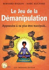 Bernard Raquin et Marc Kucharz - Le jeu de la démanipulation - Apprendre à ne plus être manipulé.