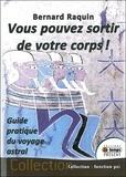 Bernard Raquin - Vous pouvez sortir de votre corps ! - Guide pratique du voyage astral.