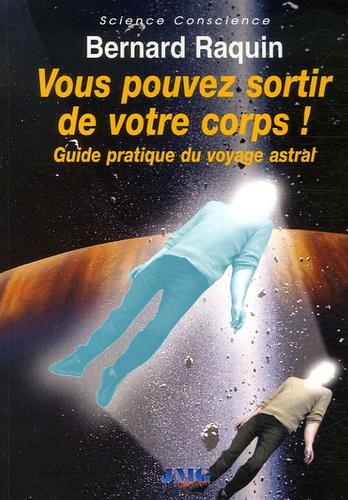 Bernard Raquin - Vous pouvez sortir de votre corps - Guide pratique du voyage astral.