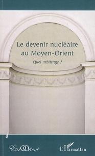 Bernard Ravenel et Nader Barzin - Le devenir nucléaire au Moyen-Orient - Quel arbitrage ?.