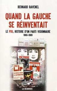 Bernard Ravenel - Quand la gauche se réinventait - Le PSU, histoire d'un parti visionnaire, 1960-1989.