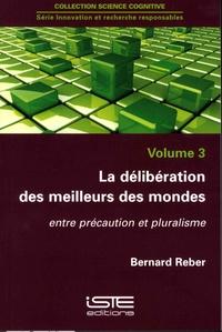 Bernard Reber - La délibération des meilleurs des mondes - Entre précautions et pluralisme.
