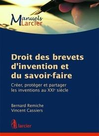 Bernard Remiche et Vincent Cassiers - Droit des brevets d'invention et du savoir-faire - Créer, protéger et partager les inventions au XXIe siècle.