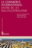 Bernard Remiche et Hélène Ruiz Fabri - Le commerce international entre bi- et multilatéralisme.