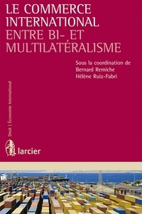 Bernard Remiche et Hélène Ruiz Fabri - Le commerce international entre bi- et multilatéralisme.
