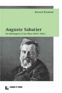 Bernard Reymond - Auguste Sabatier - Un théologien à l'air libre (1839-1901).
