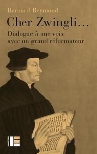 Bernard Reymond - Cher Zwingli... - Dialogue à une voix avec un grand réformateur.