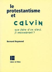 Bernard Reymond - Le protestantisme et Calvin - Que faire d'un aïeul aussi encombrant ?.