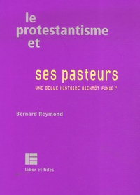 Bernard Reymond - Le protestantisme et ses pasteurs - Une belle histoire bientôt finie ?.